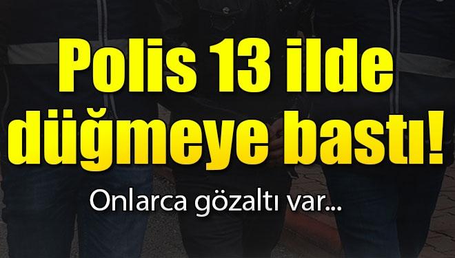 Polis 13 İlde Düğmeye Bastı, Onlarca Gözaltı Var