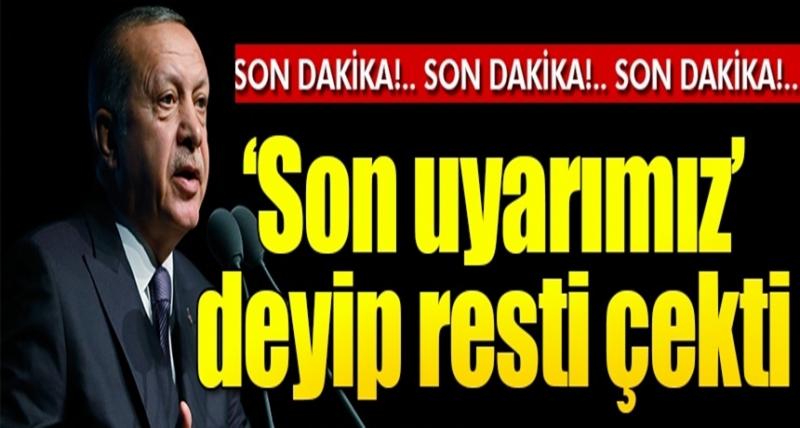 Son Dakika! Cumhurbaşkanı Erdoğan 'Son Uyarımız' Deyip Resti Çekti