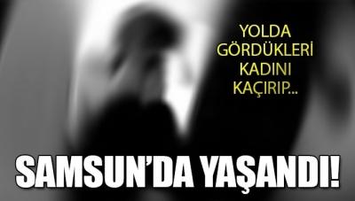 Samsun'da Şok Olay! Yolda Yürüyen Kadını Kaçırıp…