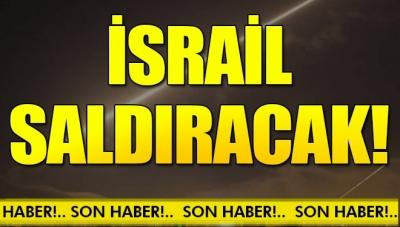 Son Dakika! İsrail Saldırmaya Hazırlanıyor
