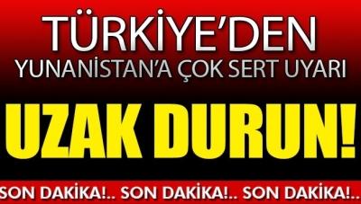 Türkiye'den Yunanistan'a Çok Sert Uyarı: Uzak Durun